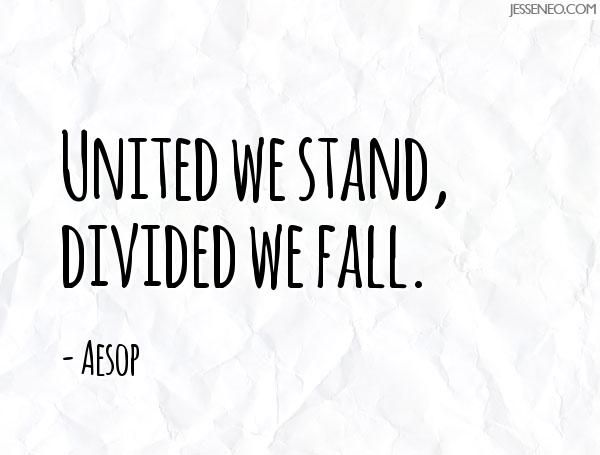 United we stand, divided we fall. - Jesse Neo