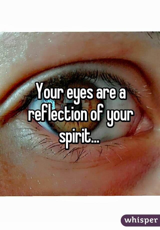 Your eyes are a reflection of your spirit...