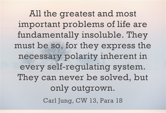 All the greatest and most important problems of life are fundamentally insoluble. They must be so, for they express the necessary polarity inherent in every self-regulating system. They can never be solved, but only outgrown.