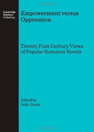 Empowerment versus oppression : twenty first century views of popular romance novels / edited by Sally Goade - Newcastle : Cambridge Scholars, 2007