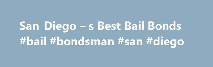 San Diego – s Best Bail Bonds #bail #bondsman #san #diego http://rhode-island.remmont.com/san-diego-s-best-bail-bonds-bail-bondsman-san-diego/  # San Diego, CA Bail Bonds Get Your Loved One Out Of Jail Today If you are on this page, you probably have received the most shocking news in your life, a loved one is in jail. If that is the case, you need a San Diego Bail Bondsman who can get them out of jail fast. Our 3 step solution makes it easy for you to do that. Posting bail can be confusing…