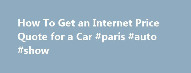 How To Get an Internet Price Quote for a Car #paris #auto #show http://china.remmont.com/how-to-get-an-internet-price-quote-for-a-car-paris-auto-show/  #auto quotes # How To Get an Internet Price Quote for a Car 1 of 3 Getting an up-front price for a new car by e-mail is a great improvement over the old days of car buying. Then, you had to physically visit car lots and talk to salespeople who often were reluctant to name their price on a vehicle. Now, there is a streamlined dealer quote…