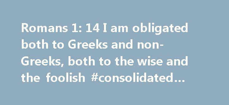 Romans 1: 14 I am obligated both to Greeks and non-Greeks, both to the wise and the foolish #consolidated #debt #loan http://debt.remmont.com/romans-1-14-i-am-obligated-both-to-greeks-and-non-greeks-both-to-the-wise-and-the-foolish-consolidated-debt-loan/  #i am in debt # New International Version I am obligated both to Greeks and non-Greeks, both to the wise and the foolish. New Living Translation For I have a great sense of obligation to people in both the civilized world and the rest of…