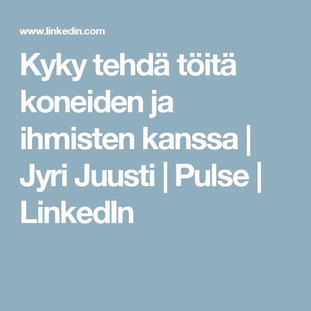 Kyky tehdä töitä koneiden ja ihmisten kanssa   Jyri Juusti   Pulse   LinkedIn