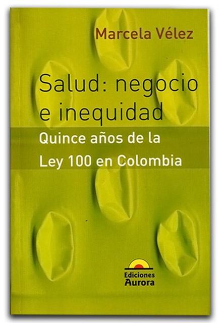 Salud: Negocio e inequidad. Quince anos de la Ley 100 en Colombia – Marcela Vélez - Ediciones Aurora - http://www.librosyeditores.com/tiendalemoine/politica/640-salud-negocio-e-inequidad-quince-anos-de-la-ley-100-en-colombia.html#subir - Editores y distribuidores.