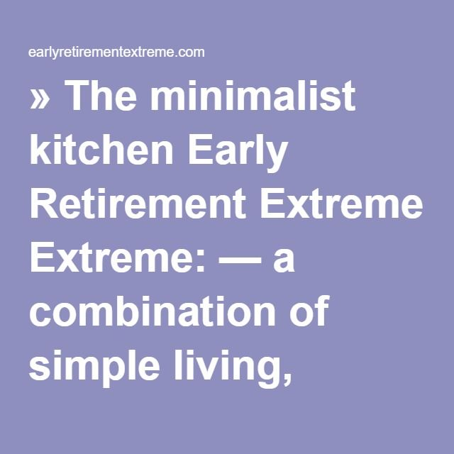 » The minimalist kitchen Early Retirement Extreme: — a combination of simple living, anticonsumerism, DIY ethics, self-reliance, and applied capitalism