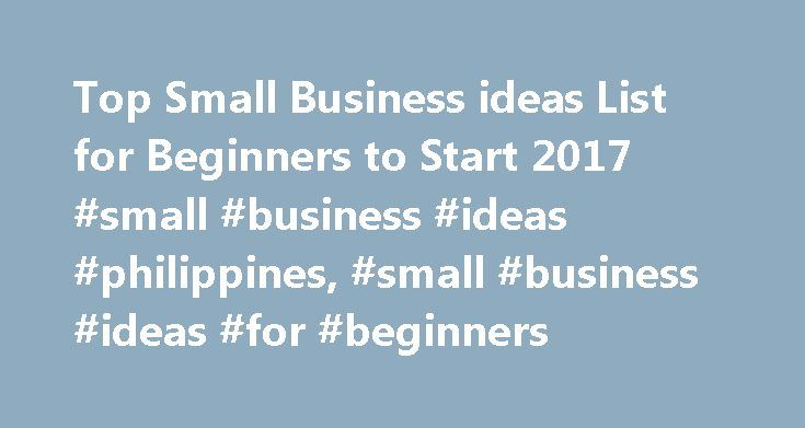 Top Small Business ideas List for Beginners to Start 2017 #small #business #ideas #philippines, #small #business #ideas #for #beginners http://oklahoma-city.remmont.com/top-small-business-ideas-list-for-beginners-to-start-2017-small-business-ideas-philippines-small-business-ideas-for-beginners/  # Trending Best Small Business ideas for Beginners in 2017 More ideas for Starting a Business at Home With No Money Starting a Business If you are an aspiring entrepreneur with a desire to start a…