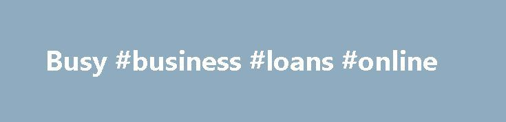 Busy #business #loans #online http://business.remmont.com/busy-business-loans-online/  #busy # Main Entry: busy Part of Speech: adjective Definition: engaged, at work Synonyms: active, already taken, assiduous, at it, buried, diligent, employed, engaged, engrossed, having a full plate, having enough on one's plate, having fish to fry, having many irons in the fire, hustling, in a meeting, in conference, in someone else's possession, in  read more