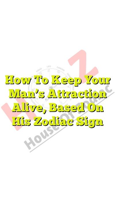 How To Keep Your Man's Attraction Alive, Based On His Zodiac