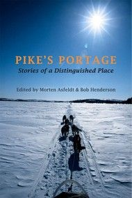 Pike's Portage, Stories of a Distinguished Place – Edited by Morten Asfeldt and Bob Henderson | Dundurn -- The stories of the people who have struggled over Pikes Portage at the edge of the Barrens in the Northwest Territories are many and varied, including sports hunters, surveyors, trappers, and explorers. #Nonfiction