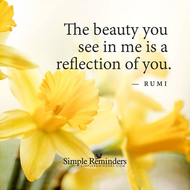 The beauty you see in me is a reflection of you. - Rumi, persian poet