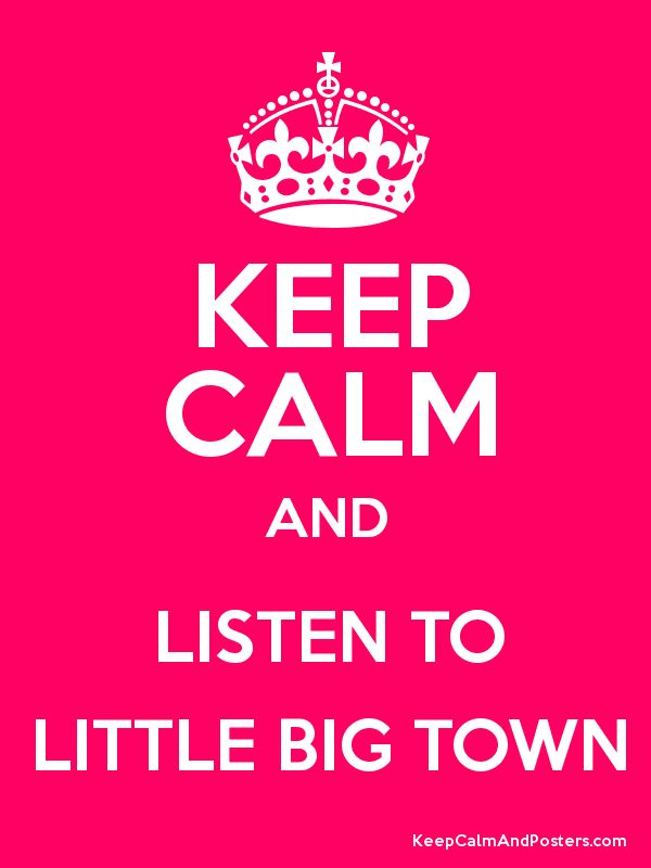 Keep Calm and Listen To Little Big Town - love this!