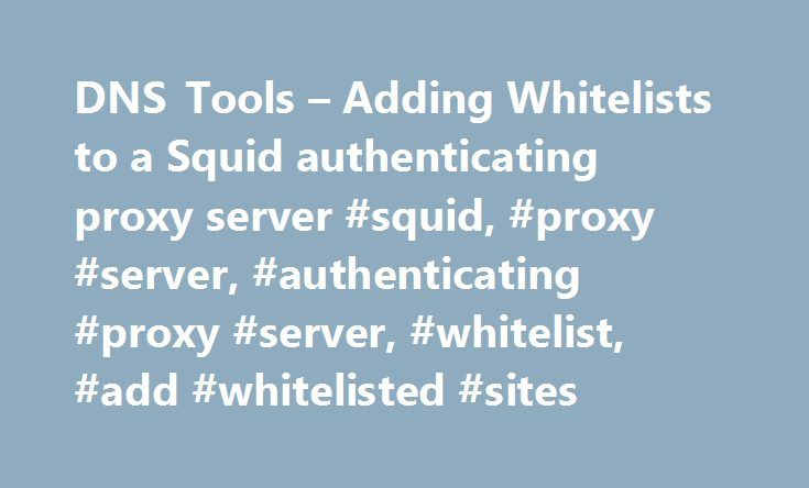 DNS Tools – Adding Whitelists to a Squid authenticating proxy server #squid, #proxy #server, #authenticating #proxy #server, #whitelist, #add #whitelisted #sites http://hong-kong.remmont.com/dns-tools-adding-whitelists-to-a-squid-authenticating-proxy-server-squid-proxy-server-authenticating-proxy-server-whitelist-add-whitelisted-sites/  # Using a Whitelist with a Squid Authenticating Proxy Server If you're using Squid as an authenticating proxy server, you may want to add a list of websites…