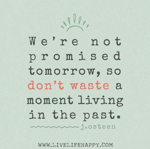 No tenemos prometido el mañana, así que no pierdas un momento viviendo en el pasado....