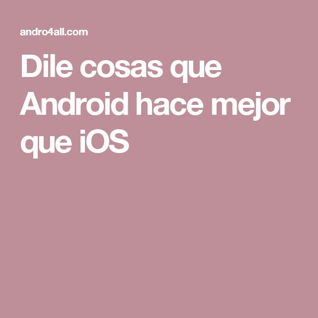 Dile cosas que Android hace mejor que iOS
