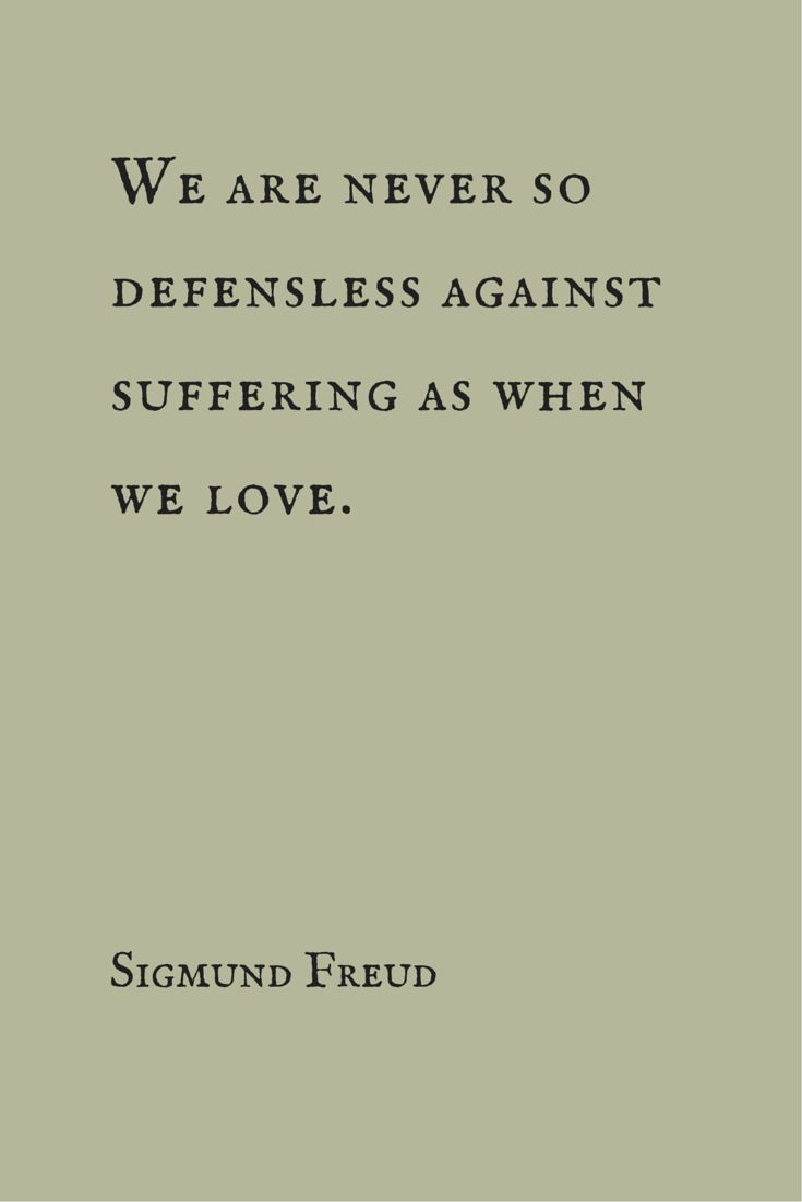 We are never so defenseless against suffering as when we love.  Sigmund Freud
