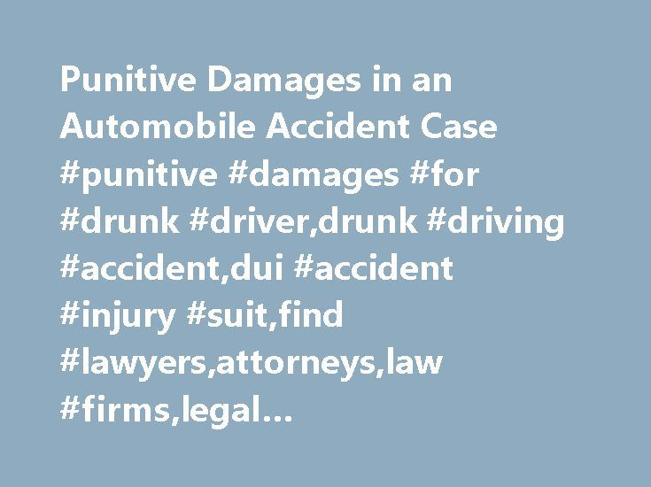 Punitive Damages in an Automobile Accident Case #punitive #damages #for #drunk #driver,drunk #driving #accident,dui #accident #injury #suit,find #lawyers,attorneys,law #firms,legal #news,articles,law #resources,legal #directory http://bahamas.remmont.com/punitive-damages-in-an-automobile-accident-case-punitive-damages-for-drunk-driverdrunk-driving-accidentdui-accident-injury-suitfind-lawyersattorneyslaw-firmslegal-newsarticleslaw/  # Punitive Damages in an Automobile Accident Case Damages in…