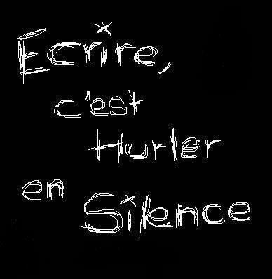 ecrire, c'est hurler en silence                                                                                                                                                                                 Plus