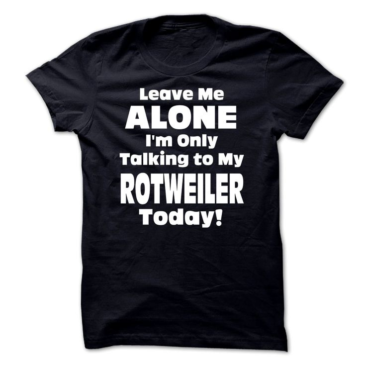 Leave Me Alone Im Only Talking To My Rotweiler Today! - Funny Tshirts Order HERE ==> https://www.sunfrog.com/Funny/Leave-Me-Alone-Im-Only-Talking-To-My-Rotweiler-Today--Funny-Tshirts.html?41088 Please tag & share with your friends who would love it  #xmasgifts #renegadelife #superbowl