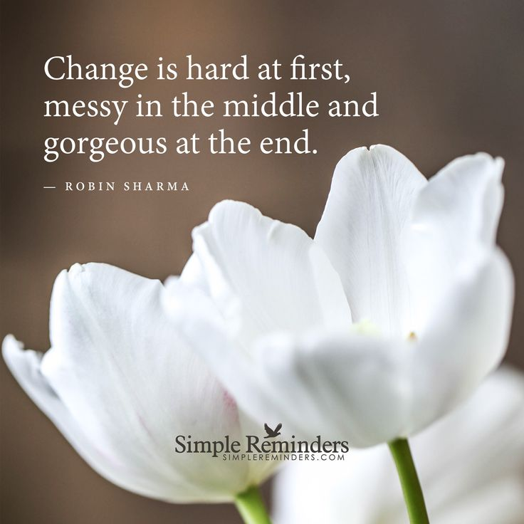 Change is hard at first Change is hard at first, messy in the middle and gorgeous at the end. — Robin Sharma