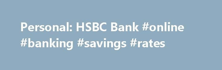 Personal: HSBC Bank #online #banking #savings #rates http://north-carolina.nef2.com/personal-hsbc-bank-online-banking-savings-rates/  # Personal Banking around the clock Life can be complicated. Banking online at HSBC isn't. Manage your finances in one place when and where you want. Online banking Features Online banking helps you manage your banking and financial needs in one place. You can: Make payments and transfers – pay bills and transfer money between your own accounts or to third…