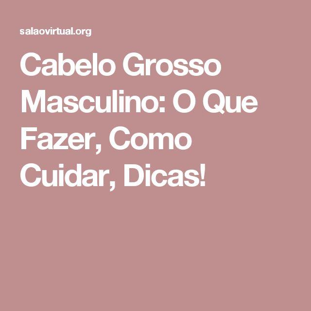 Cabelo Grosso Masculino: O Que Fazer, Como Cuidar, Dicas!
