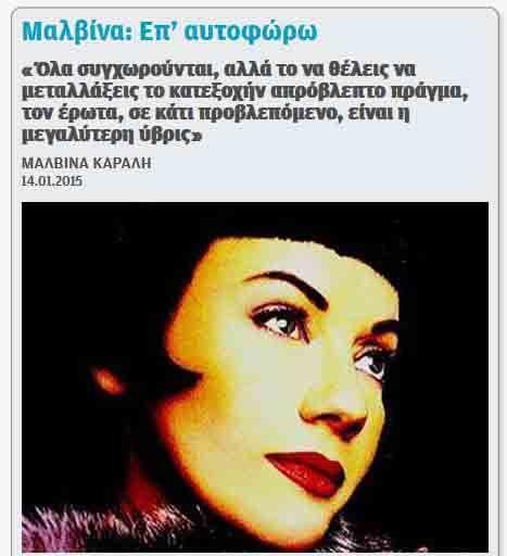 «Όλα συγχωρούνται, αλλά το να θέλεις να μεταλλάξεις το κατεξοχήν απρόβλεπτο πράγμα, τον έρωτα, σε κάτι προβλεπόμενο, είναι η μεγαλύτερη ύβρις» ΜΑΛΒΙΝΑ ΚΑΡΑΛΗ [Πηγή: www.doctv.gr]