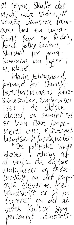 at tegne, skulle det nødig være sådan, at voksne danskere fremover har en håndskrift som en 10-årig, fordi folkeskolens slutmål for håndskrivning nu ligger i 4. klasse. Marie Elmegaard, formand for Dansklærerforeningens folkeskolesektion, underviser især i de ældste klasser og samlet set er hun ikke imponeret over elevernes håndskriftfærdigheder: -De politiske vinde blæser i retning af at vægte de digitale muligheder og tastaturskrift, og det præger også eleverne. Men håndskrift er så…