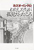 本・大学・暮らし 面川真喜子の日々雑感: 【カズオ・イシグロ】 私が孤児だったころ