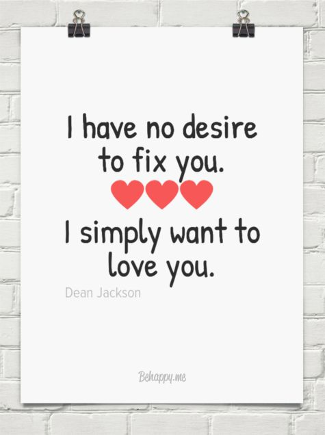 I have no desire to fix you.  I simply want to love you. ~ Dean Jackson ~