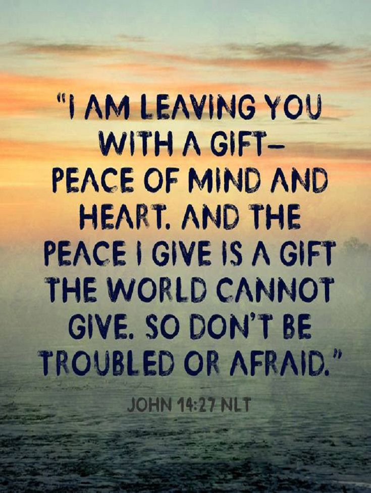"John 14:27 (NLT) - ""I am leaving you with a gift—peace of mind and heart. And the peace I give is a gift the world cannot give. So don't be troubled or afraid."