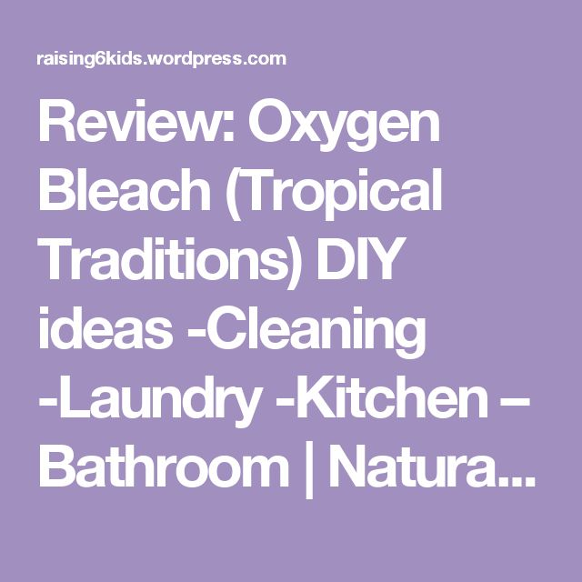 Review: Oxygen Bleach (Tropical Traditions) DIY ideas -Cleaning -Laundry -Kitchen – Bathroom | Natural  Frugal: Raising 6 kids