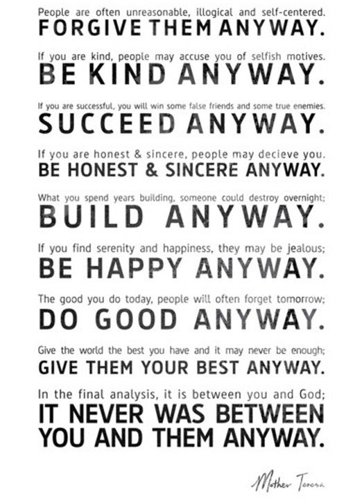 Forgive, be kind, succeed, be honest & sincere, build, be happy, and do good......It never was between you and them anyway!   Mother Teresa