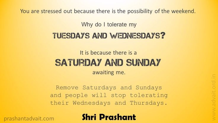You are stressed out because there is the possibility of the weekend. Why do I tolerate my Tuesdays and Wednesdays? It is because there is a Saturday and Sunday awaiting me. ~ Shri Prashant #ShriPrashant #Advait #tolerance #suffering #stress  Read at:- prashantadvait.com Watch at:- www.youtube.com/c/ShriPrashant Website:- www.advait.org.in Facebook:- www.facebook.com/prashant.advait LinkedIn:- www.linkedin.com/in/prashantadvait Twitter:- https://twitter.com/Prashant_Advait