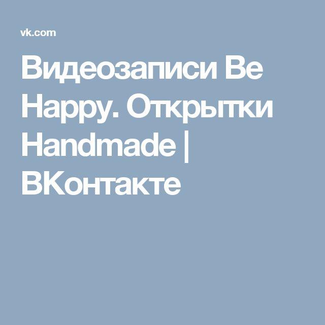 Видеозаписи Be Happy. Открытки Handmade   ВКонтакте