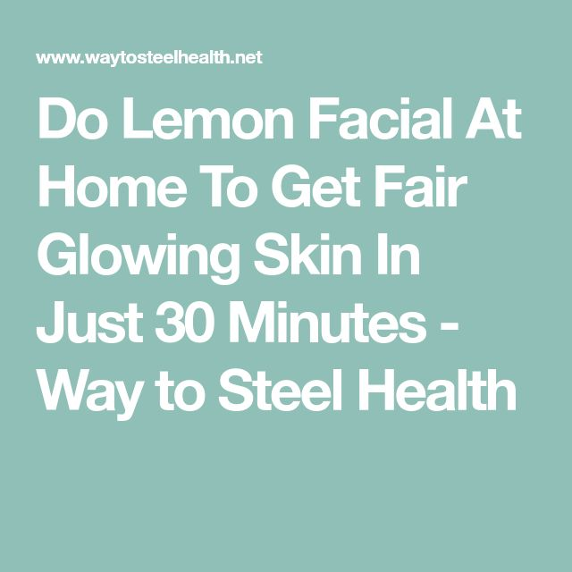 Do Lemon Facial At Home To Get Fair Glowing Skin In Just 30 Minutes - Way to Steel Health