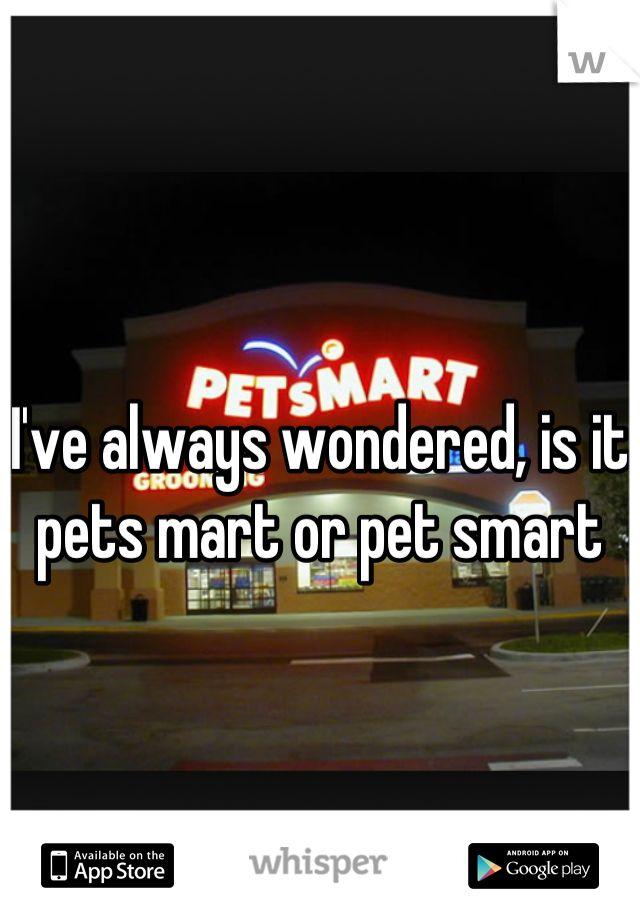 I've always wondered, is it pets mart or pet smart