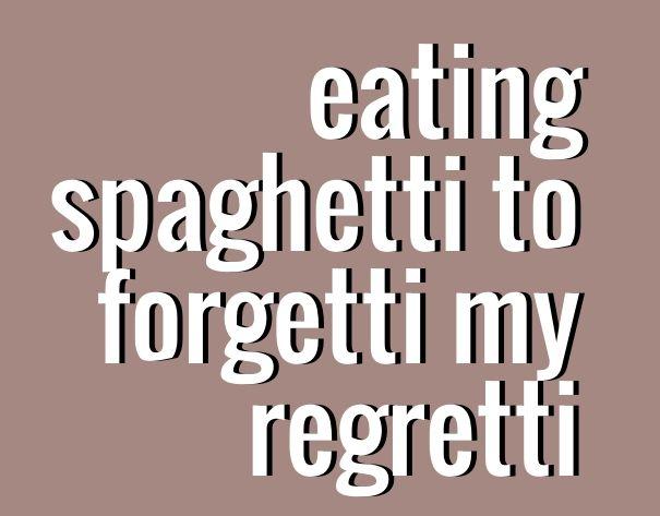 Eating spaghetti to forgetti my regretti