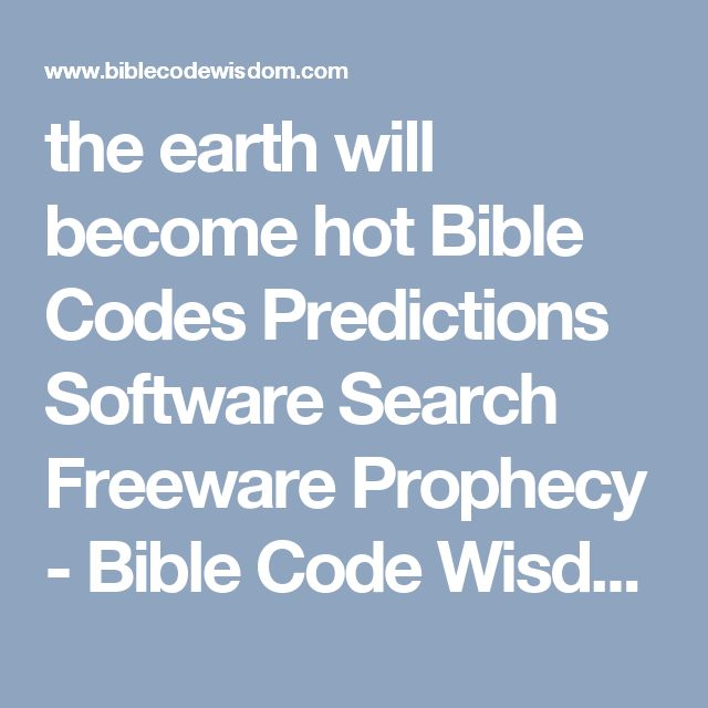 the earth will become hot Bible Codes Predictions Software Search Freeware Prophecy - Bible Code Wisdom