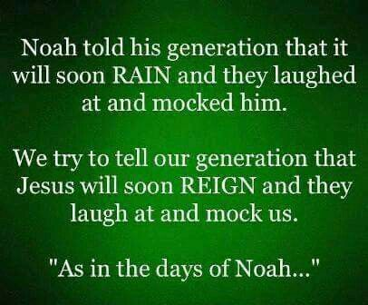 Noah told his generation it will soon rain and they laughed at him. We try to tell our generation that Jesus will soon reign and they laugh at us. As in the days of Noah.