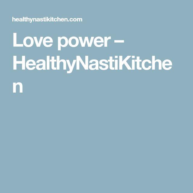 Love power – HealthyNastiKitchen