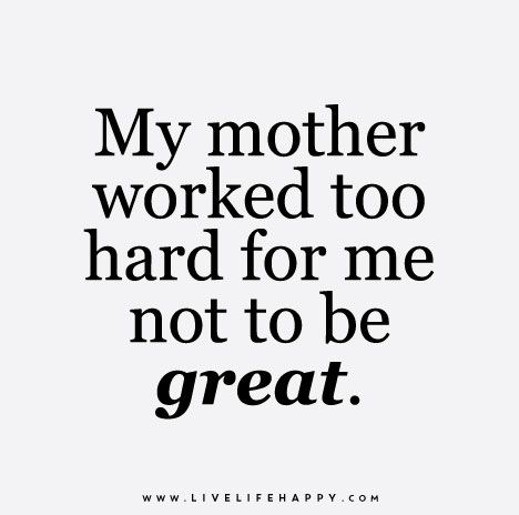 My mother worked too hard for me not to be great.