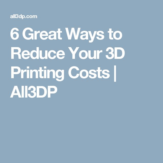 6 Great Ways to Reduce Your 3D Printing Costs | All3DP