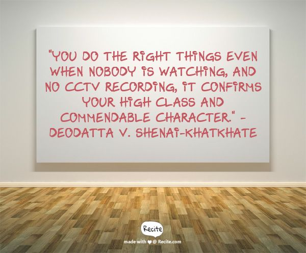 """""""You do the right things even when nobody is watching, and no CCTV recording, it confirms your high Class and commendable Character."""" - Deodatta V. Shenai-Khatkhate - Quote From Recite.com #RECITE #QUOTE"""