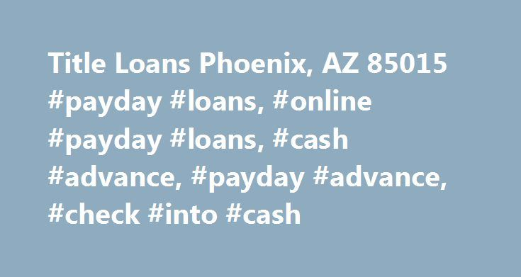 Title Loans Phoenix, AZ 85015 #payday #loans, #online #payday #loans, #cash #advance, #payday #advance, #check #into #cash http://louisiana.remmont.com/title-loans-phoenix-az-85015-payday-loans-online-payday-loans-cash-advance-payday-advance-check-into-cash/  # WE'RE SORRY, THIS STORE IS CLOSED The Annual Percentage Rate (APR) for payday loans varies in each state and depends on the advance amount, fees, and terms of the transaction. The APR for a $100 single-payment payday loan may range…