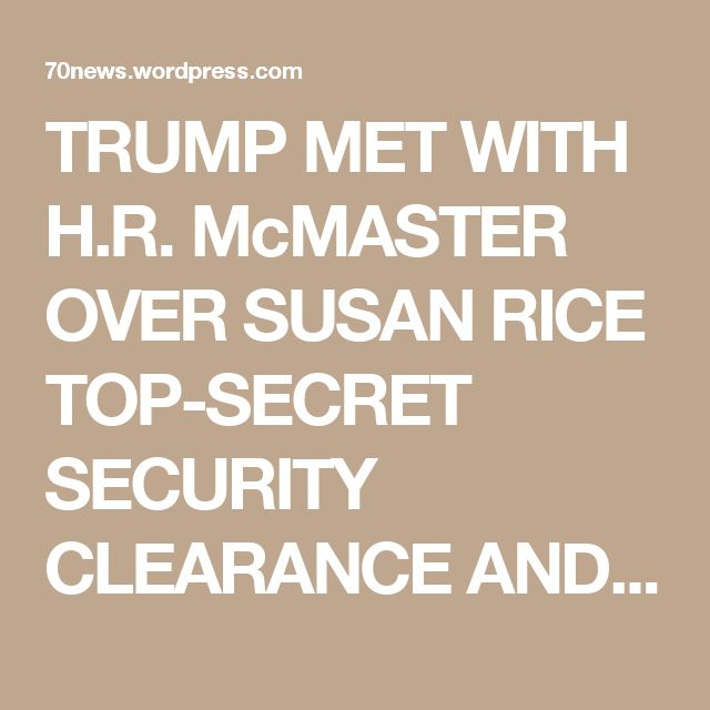 TRUMP MET WITH H.R. McMASTER OVER SUSAN RICE TOP-SECRET SECURITY CLEARANCE AND PURGING OF TRUMP LOYALISTS FROM NSC « 70news