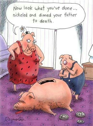 Pig pun. You nickeled and dimed your father to death.