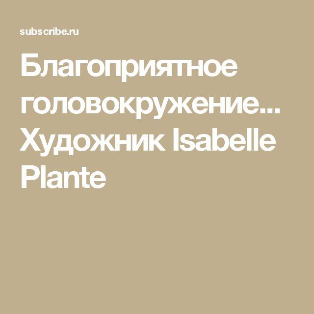 Благоприятное головокружение... Художник Isabelle Plante