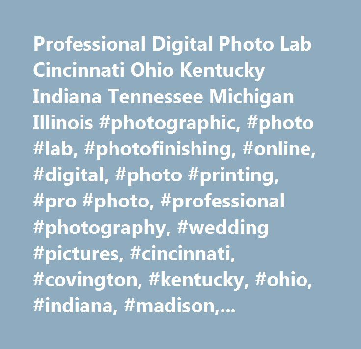 Professional Digital Photo Lab Cincinnati Ohio Kentucky Indiana Tennessee Michigan Illinois #photographic, #photo #lab, #photofinishing, #online, #digital, #photo #printing, #pro #photo, #professional #photography, #wedding #pictures, #cincinnati, #covington, #kentucky, #ohio, #indiana, #madison, #madison #photo, #1 #hour #photo, #one #hour #photo, #photography, #digital, #restorations, #digital #composites, #adobe #photoshop, #scanning, #pictures, #photos, #photo #albums, #photo #finishing…