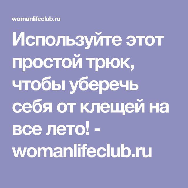 Используйте этот простой трюк, чтобы уберечь себя от клещей на все лето! - womanlifeclub.ru